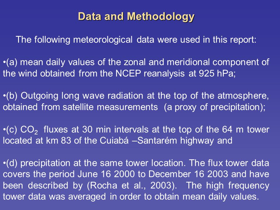 Data and Methodology The following meteorological data were used in this report: (a) mean daily values of the zonal and meridional component of the wind obtained from the NCEP reanalysis at 925 hPa; (b) Outgoing long wave radiation at the top of the atmosphere, obtained from satellite measurements (a proxy of precipitation); (c) CO 2 fluxes at 30 min intervals at the top of the 64 m tower located at km 83 of the Cuiabá –Santarém highway and (d) precipitation at the same tower location.