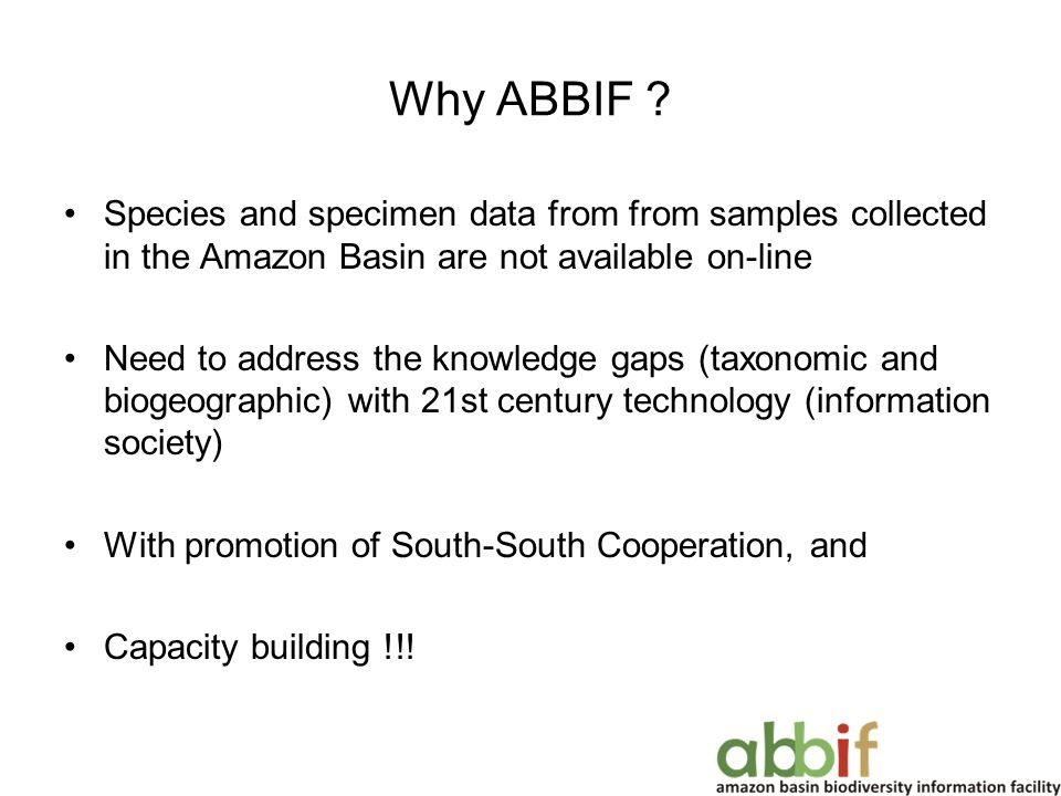 Why ABBIF ? Species and specimen data from from samples collected in the Amazon Basin are not available on-line Need to address the knowledge gaps (ta