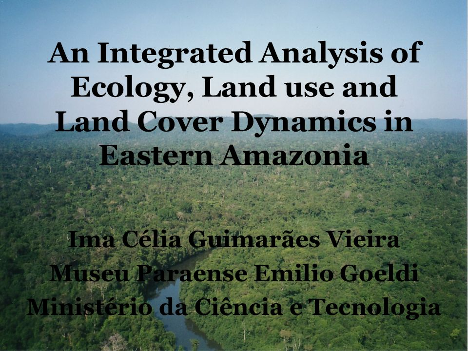 An Integrated Analysis of Ecology, Land use and Land Cover Dynamics in Eastern Amazonia Ima Célia Guimarães Vieira Museu Paraense Emilio Goeldi Ministério da Ciência e Tecnologia