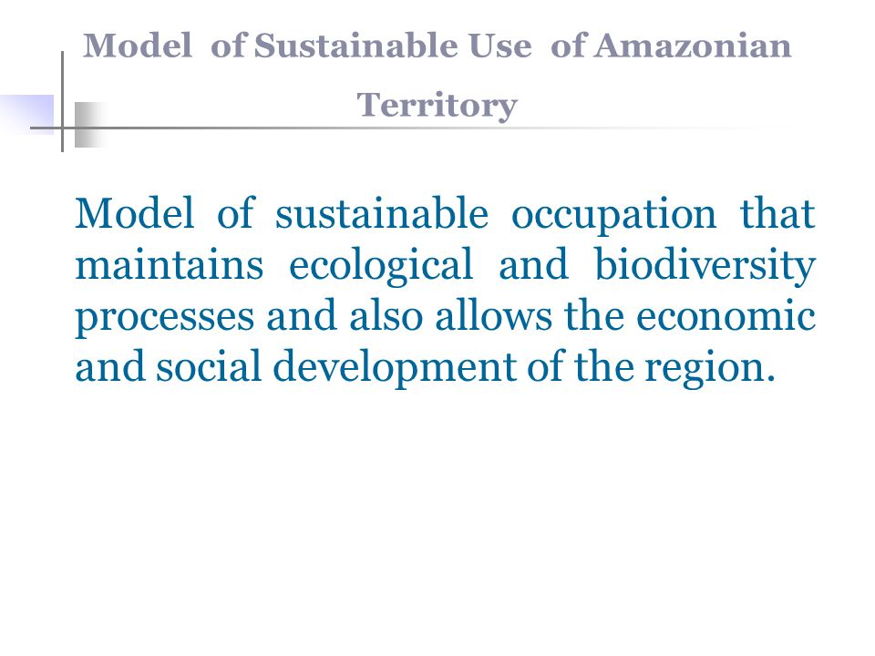Model of Sustainable Use of Amazonian Territory Model of sustainable occupation that maintains ecological and biodiversity processes and also allows the economic and social development of the region.