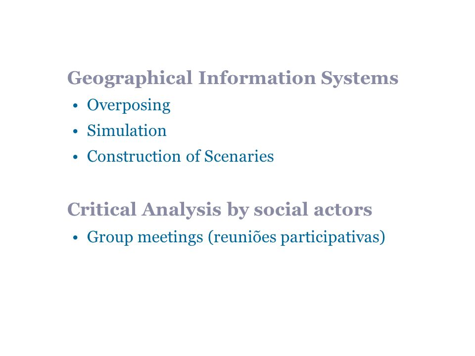 Geographical Information Systems Overposing Simulation Construction of Scenaries Critical Analysis by social actors Group meetings (reuniões participativas)