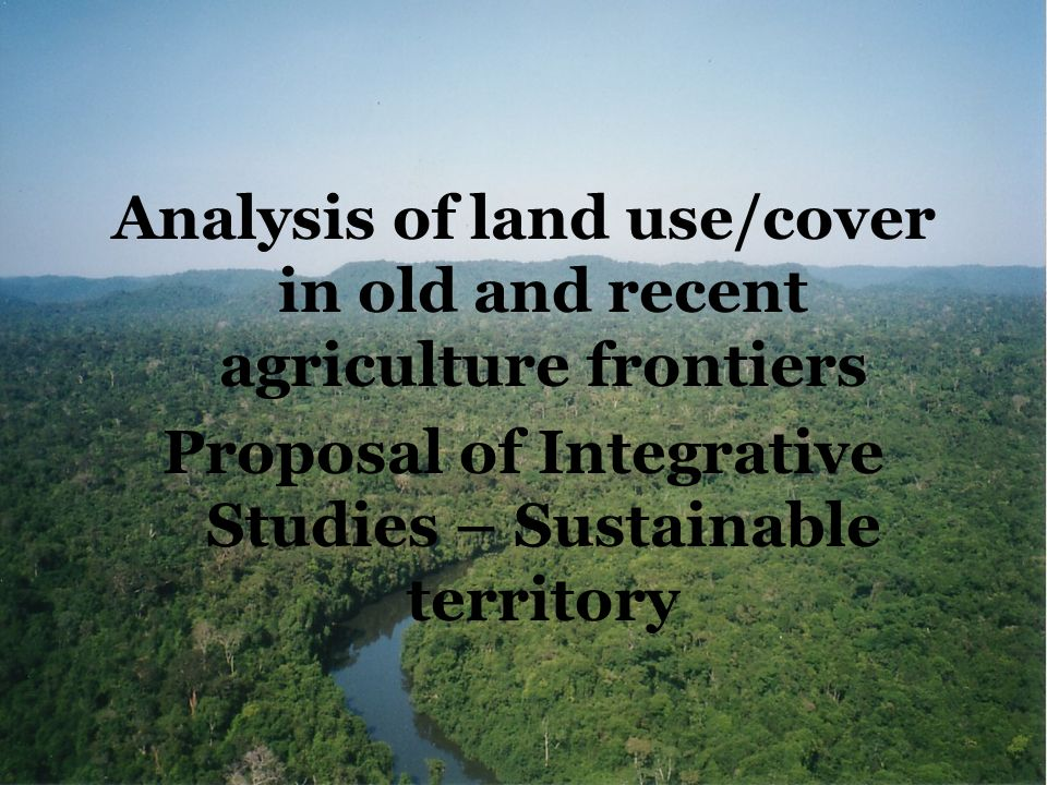 Analysis of land use/cover in old and recent agriculture frontiers Proposal of Integrative Studies – Sustainable territory