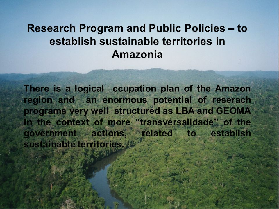 Research Program and Public Policies – to establish sustainable territories in Amazonia There is a logical ccupation plan of the Amazon region and an enormous potential of reserach programs very well structured as LBA and GEOMA in the context of more transversalidade of the government actions, related to establish sustainable territories.