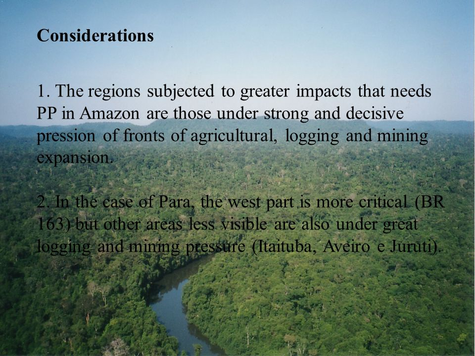 Considerations 1. The regions subjected to greater impacts that needs PP in Amazon are those under strong and decisive pression of fronts of agricultu
