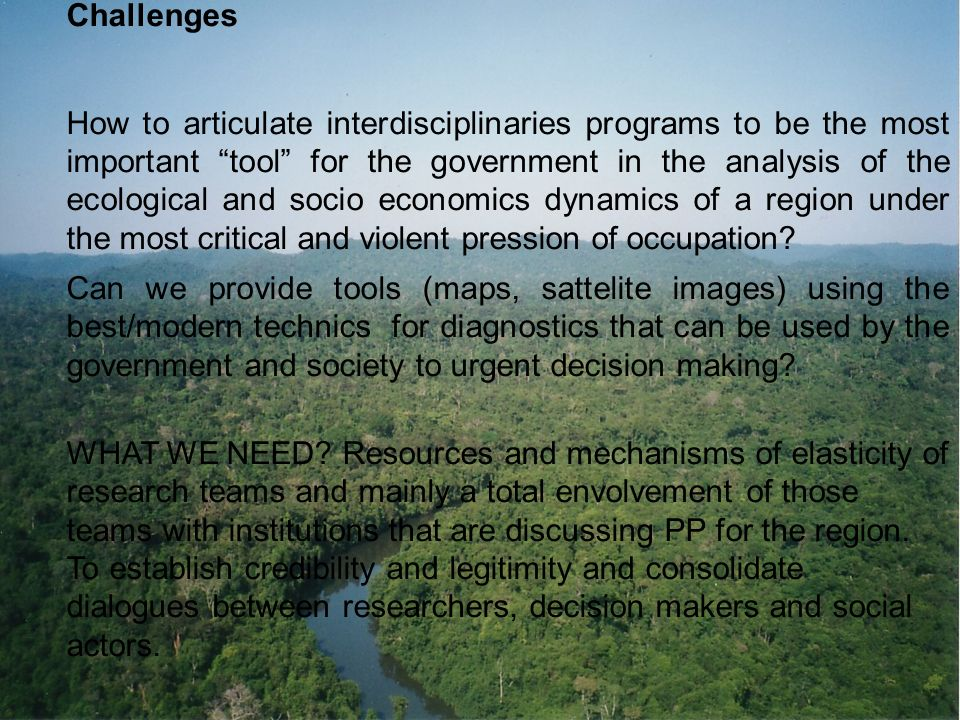 Challenges How to articulate interdisciplinaries programs to be the most important tool for the government in the analysis of the ecological and socio economics dynamics of a region under the most critical and violent pression of occupation.