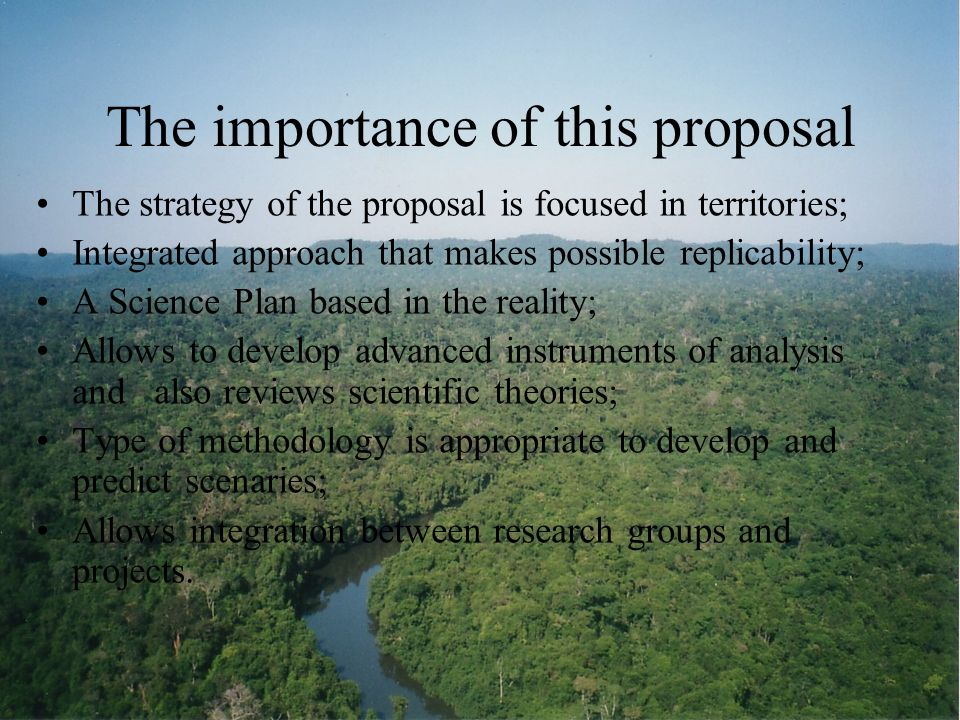 The importance of this proposal The strategy of the proposal is focused in territories; Integrated approach that makes possible replicability; A Science Plan based in the reality; Allows to develop advanced instruments of analysis and also reviews scientific theories; Type of methodology is appropriate to develop and predict scenaries; Allows integration between research groups and projects.