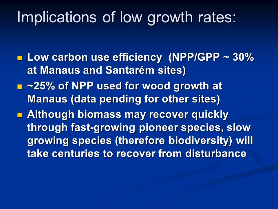Low carbon use efficiency (NPP/GPP ~ 30% at Manaus and Santarém sites) Low carbon use efficiency (NPP/GPP ~ 30% at Manaus and Santarém sites) ~25% of NPP used for wood growth at Manaus (data pending for other sites) ~25% of NPP used for wood growth at Manaus (data pending for other sites) Although biomass may recover quickly through fast-growing pioneer species, slow growing species (therefore biodiversity) will take centuries to recover from disturbance Although biomass may recover quickly through fast-growing pioneer species, slow growing species (therefore biodiversity) will take centuries to recover from disturbance Implications of low growth rates: