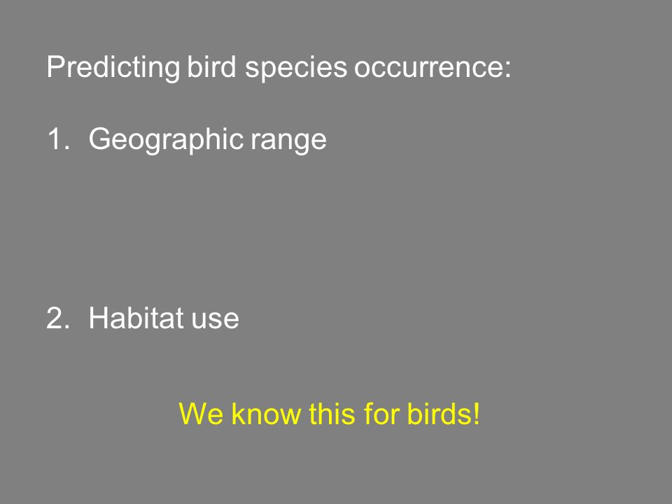 Predicting bird species occurrence: 1. Geographic range 2. Habitat use We know this for birds!