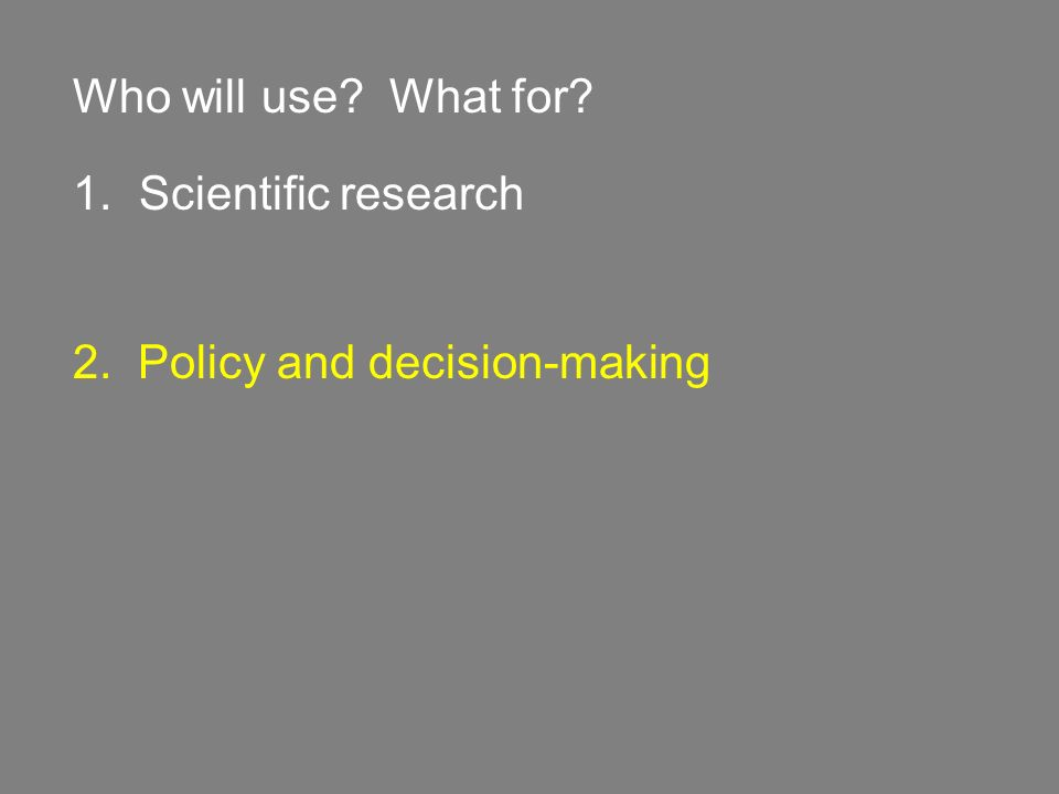 Who will use? What for? 1. Scientific research 2. Policy and decision-making