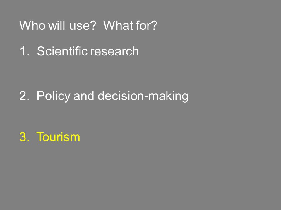 Who will use? What for? 1. Scientific research 2. Policy and decision-making 3. Tourism