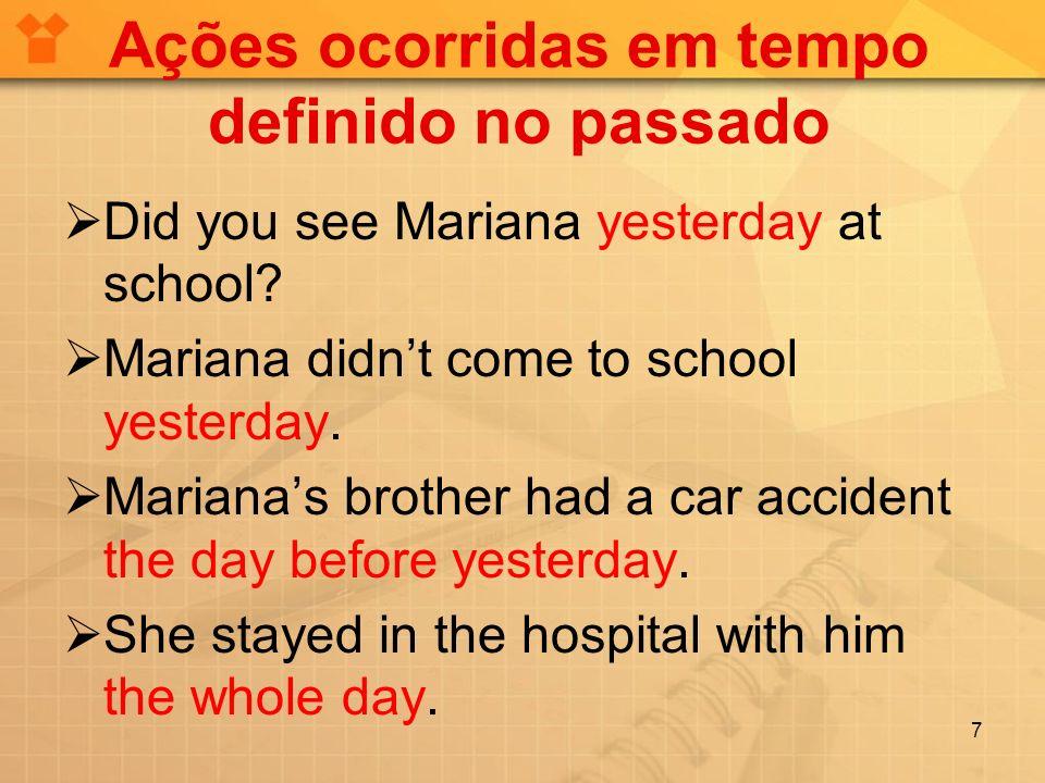 Ações ocorridas em tempo definido no passado Did you see Mariana yesterday at school.