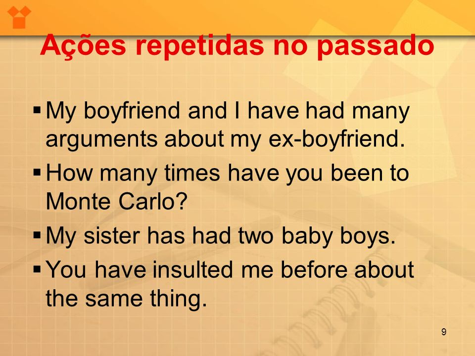 Ações repetidas no passado My boyfriend and I have had many arguments about my ex-boyfriend.