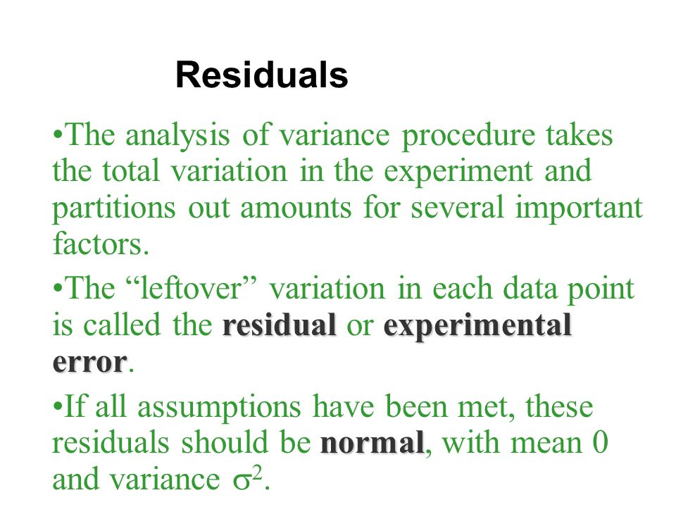 Residuals The analysis of variance procedure takes the total variation in the experiment and partitions out amounts for several important factors.