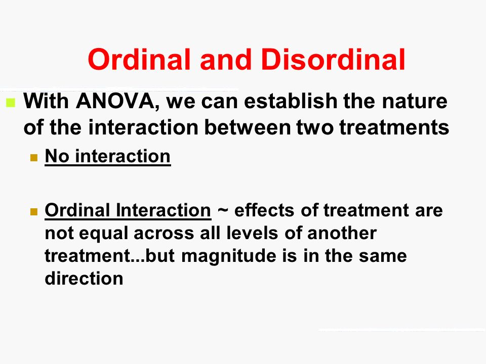 Ordinal and Disordinal With ANOVA, we can establish the nature of the interaction between two treatments No interaction Ordinal Interaction ~ effects