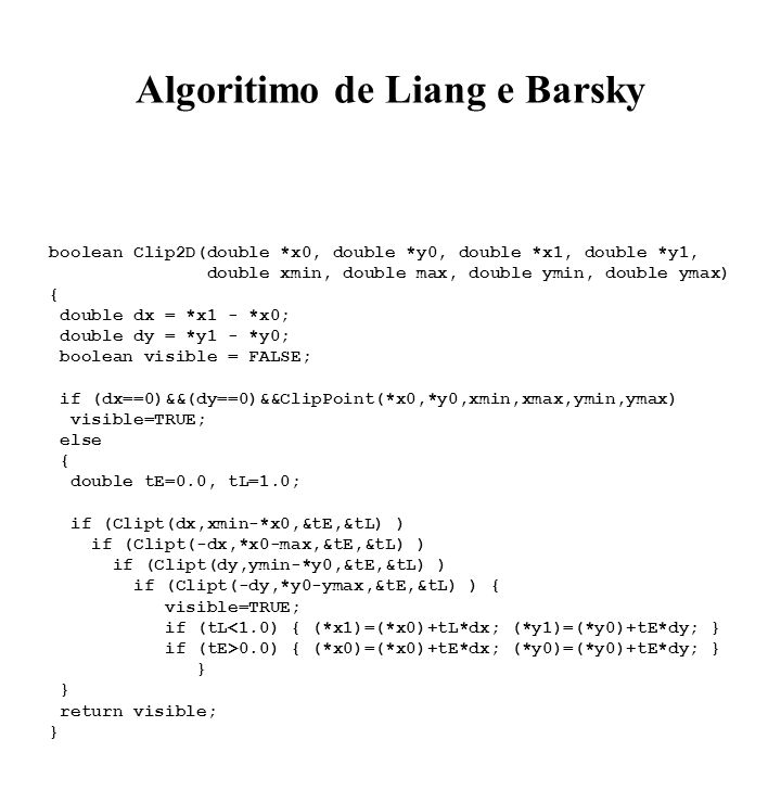Algoritimo de Liang e Barsky boolean Clip2D(double *x0, double *y0, double *x1, double *y1, double xmin, double max, double ymin, double ymax) { double dx = *x1 - *x0; double dy = *y1 - *y0; boolean visible = FALSE; if (dx==0)&&(dy==0)&&ClipPoint(*x0,*y0,xmin,xmax,ymin,ymax) visible=TRUE; else { double tE=0.0, tL=1.0; if (Clipt(dx,xmin-*x0,&tE,&tL) ) if (Clipt(-dx,*x0-max,&tE,&tL) ) if (Clipt(dy,ymin-*y0,&tE,&tL) ) if (Clipt(-dy,*y0-ymax,&tE,&tL) ) { visible=TRUE; if (tL<1.0) { (*x1)=(*x0)+tL*dx; (*y1)=(*y0)+tE*dy; } if (tE>0.0) { (*x0)=(*x0)+tE*dx; (*y0)=(*y0)+tE*dy; } } return visible; }