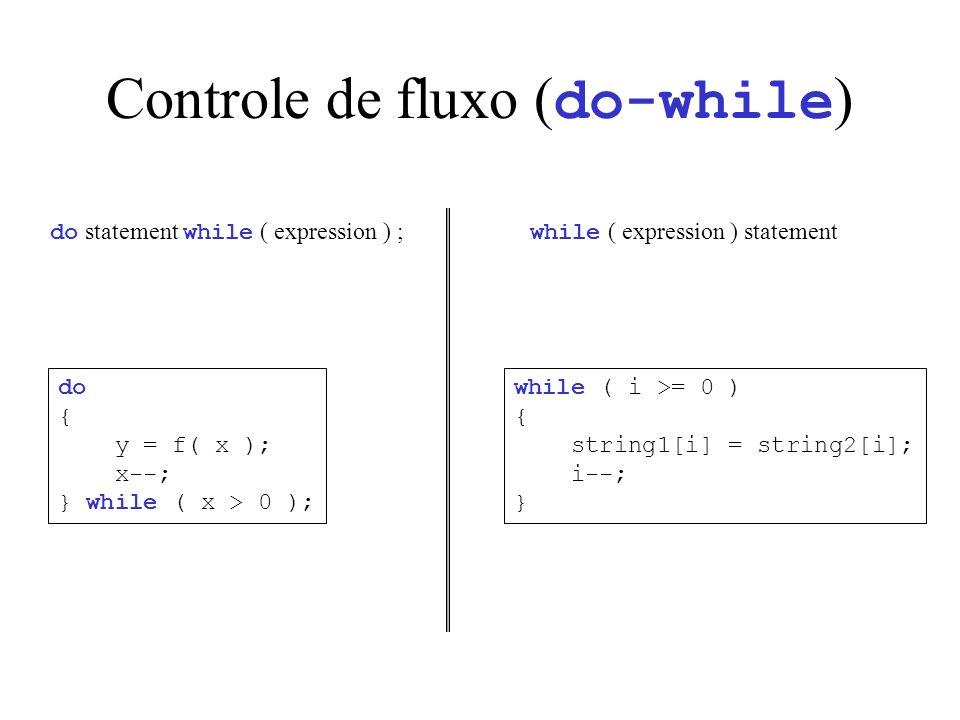 Controle de fluxo ( do-while ) do statement while ( expression ) ; do { y = f( x ); x--; } while ( x > 0 ); while ( expression ) statement while ( i >= 0 ) { string1[i] = string2[i]; i--; }