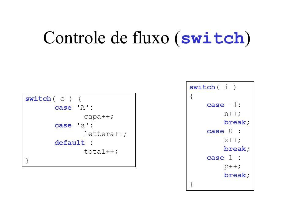 Controle de fluxo ( switch ) switch( c ) { case A : capa++; case a : lettera++; default : total++; } switch( i ) { case -1: n++; break; case 0 : z++; break; case 1 : p++; break; }