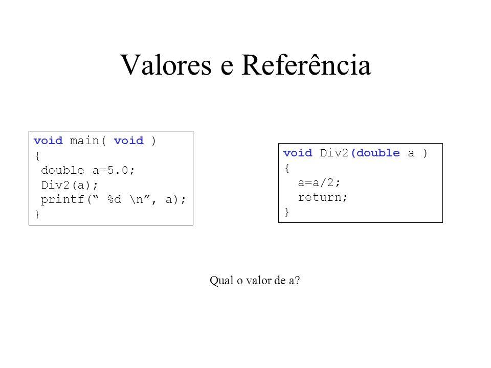 Valores e Referência void Div2(double a ) { a=a/2; return; } void main( void ) { double a=5.0; Div2(a); printf( %d \n, a); } Qual o valor de a