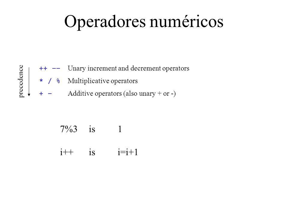 Operadores numéricos ++ –– Unary increment and decrement operators * / % Multiplicative operators + – Additive operators (also unary + or -) 7%3 is 1