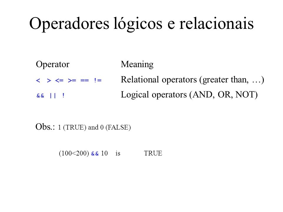 Operadores lógicos e relacionais OperatorMeaning = == != Relational operators (greater than, …) && || ! Logical operators (AND, OR, NOT) Obs.: 1 (TRUE