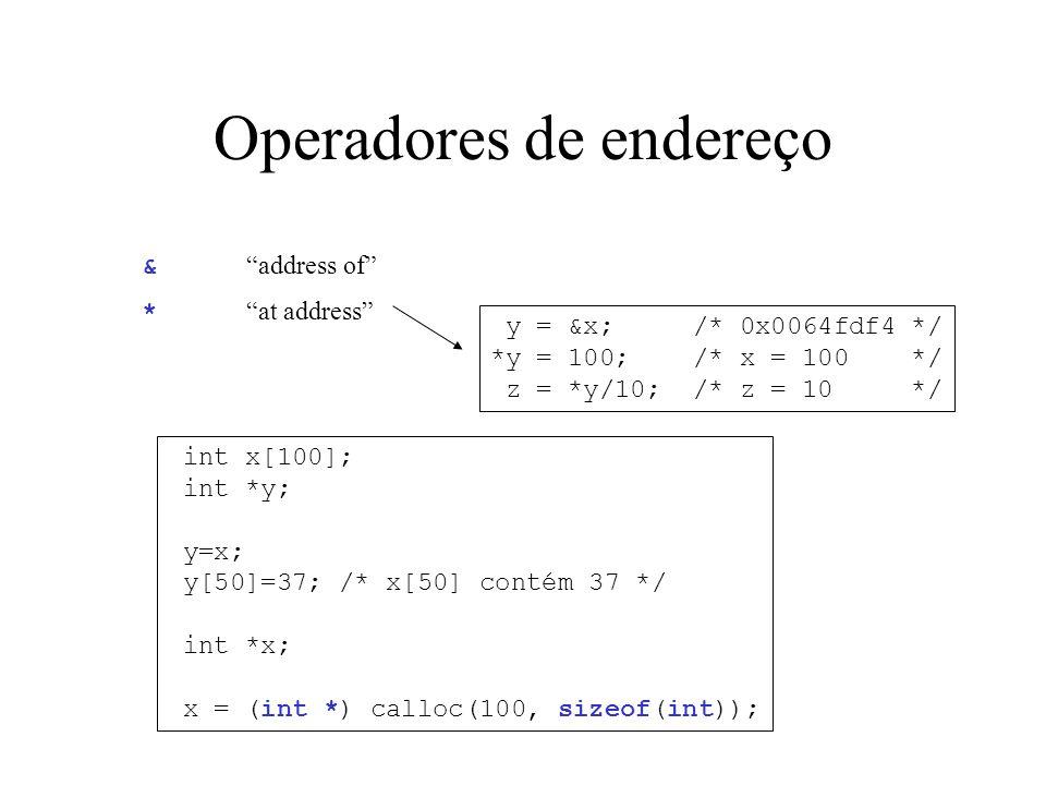 Operadores de endereço y = &x; /* 0x0064fdf4 */ *y = 100; /* x = 100 */ z = *y/10; /* z = 10 */ & address of * at address int x[100]; int *y; y=x; y[50]=37; /* x[50] contém 37 */ int *x; x = (int *) calloc(100, sizeof(int));