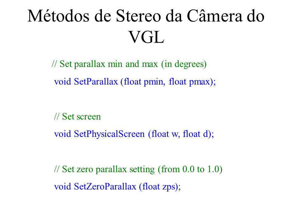 Métodos de Stereo da Câmera do VGL // Set parallax min and max (in degrees) void SetParallax (float pmin, float pmax); // Set screen void SetPhysicalScreen (float w, float d); // Set zero parallax setting (from 0.0 to 1.0) void SetZeroParallax (float zps);