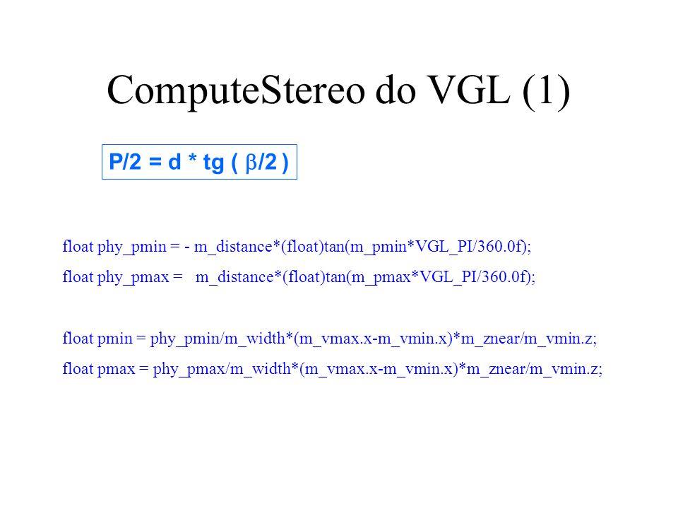 ComputeStereo do VGL (1) P/2 = d * tg ( /2 ) float phy_pmin = - m_distance*(float)tan(m_pmin*VGL_PI/360.0f); float phy_pmax = m_distance*(float)tan(m_pmax*VGL_PI/360.0f); float pmin = phy_pmin/m_width*(m_vmax.x-m_vmin.x)*m_znear/m_vmin.z; float pmax = phy_pmax/m_width*(m_vmax.x-m_vmin.x)*m_znear/m_vmin.z;