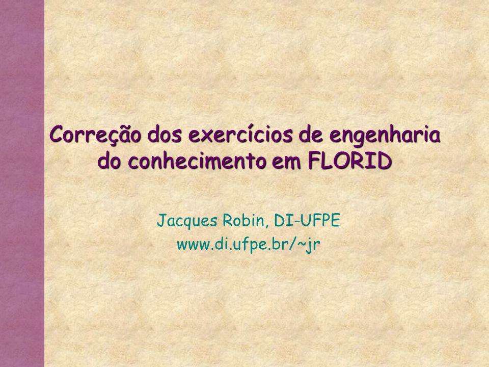 Correção dos exercícios de engenharia do conhecimento em FLORID Jacques Robin, DI-UFPE www.di.ufpe.br/~jr