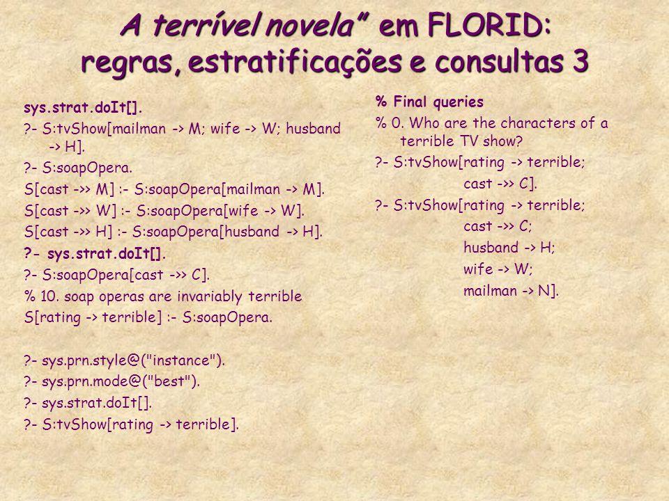 A terrível novela em FLORID: regras, estratificações e consultas 3 sys.strat.doIt[]. ?- S:tvShow[mailman -> M; wife -> W; husband -> H]. ?- S:soapOper