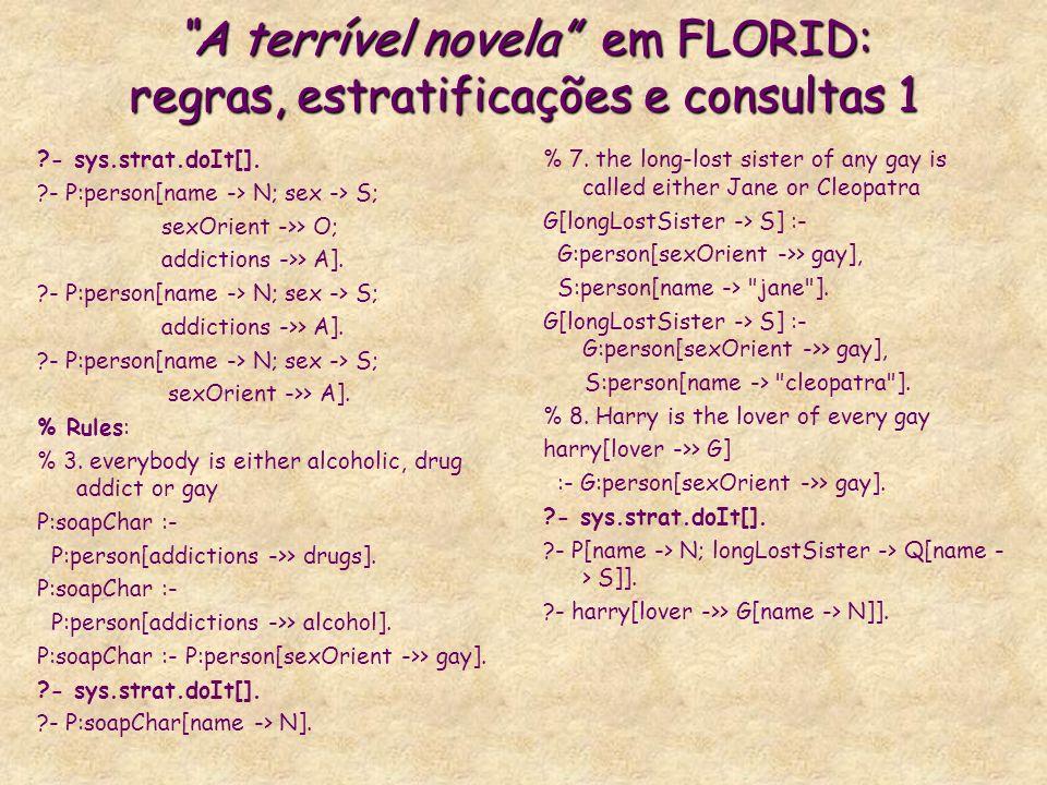A terrível novela em FLORID: regras, estratificações e consultas 1 ?- sys.strat.doIt[]. ?- P:person[name -> N; sex -> S; sexOrient ->> O; addictions -