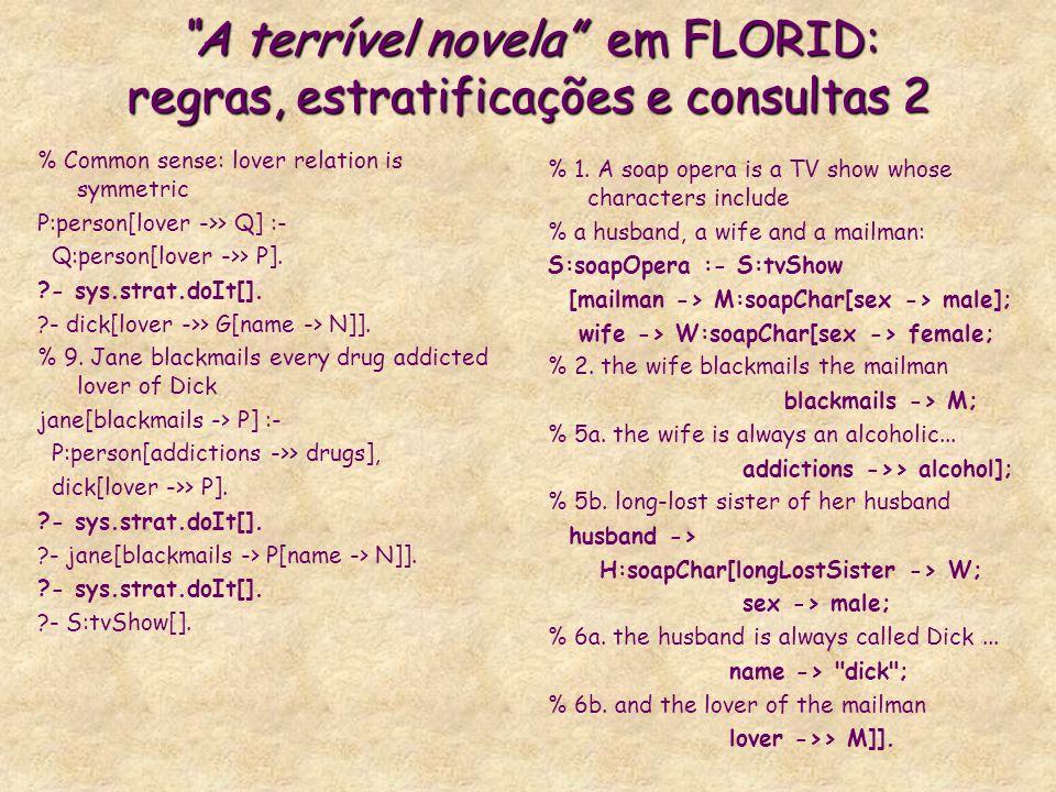 A terrível novela em FLORID: regras, estratificações e consultas 2 % Common sense: lover relation is symmetric P:person[lover ->> Q] :- Q:person[lover ->> P].