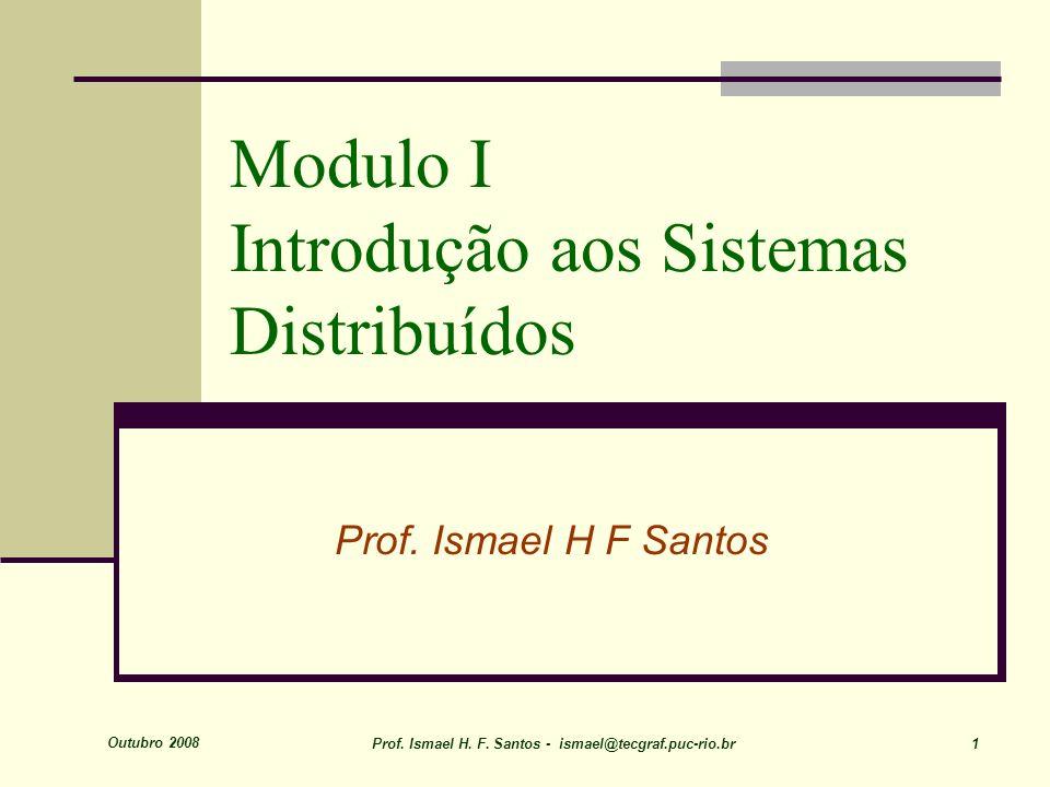 Outubro 2008 Prof. Ismael H. F. Santos - ismael@tecgraf.puc-rio.br 1 Modulo I Introdução aos Sistemas Distribuídos Prof. Ismael H F Santos