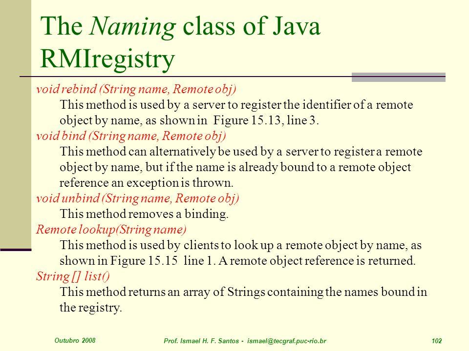 Outubro 2008 Prof. Ismael H. F. Santos - ismael@tecgraf.puc-rio.br 102 The Naming class of Java RMIregistry void rebind (String name, Remote obj) This