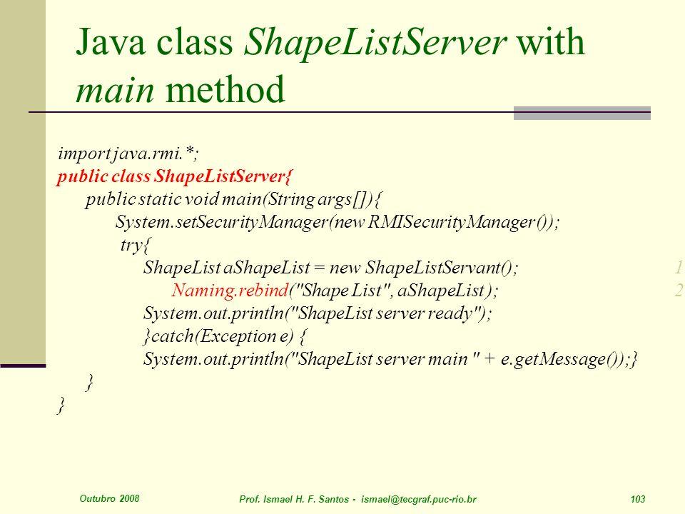 Outubro 2008 Prof. Ismael H. F. Santos - ismael@tecgraf.puc-rio.br 103 Java class ShapeListServer with main method import java.rmi.*; public class Sha