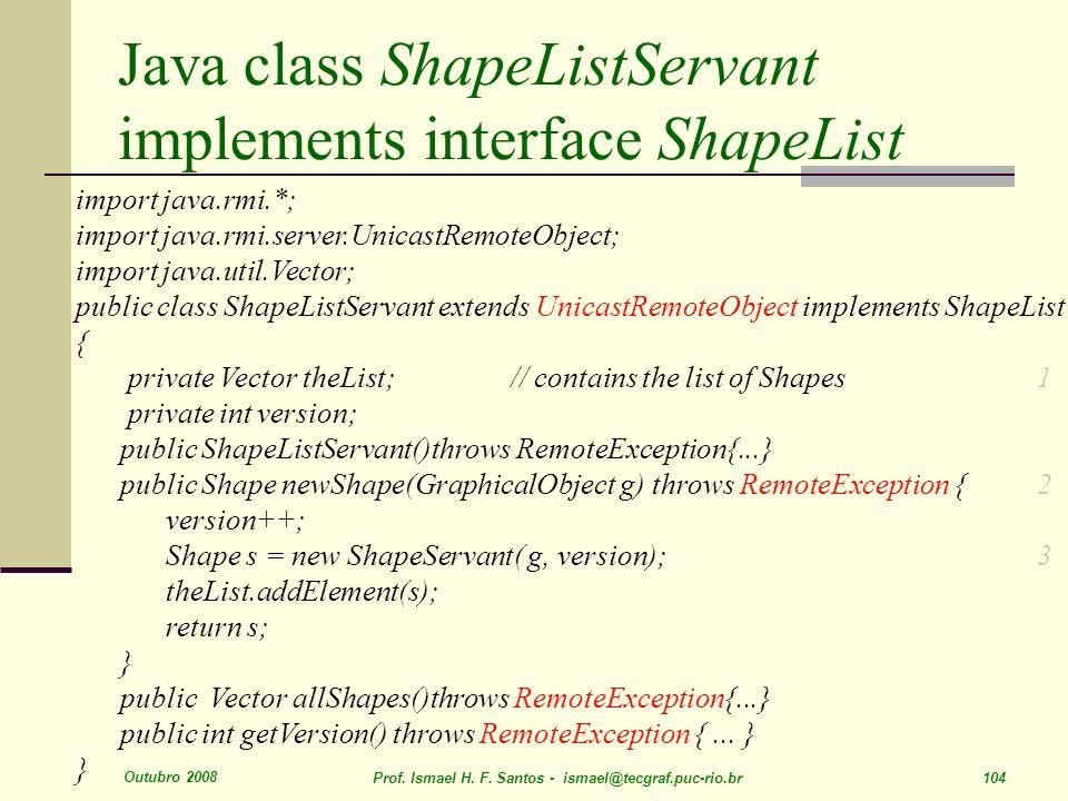 Outubro 2008 Prof. Ismael H. F. Santos - ismael@tecgraf.puc-rio.br 104 Java class ShapeListServant implements interface ShapeList import java.rmi.*; i