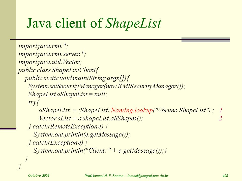 Outubro 2008 Prof. Ismael H. F. Santos - ismael@tecgraf.puc-rio.br 105 Java client of ShapeList import java.rmi.*; import java.rmi.server.*; import ja