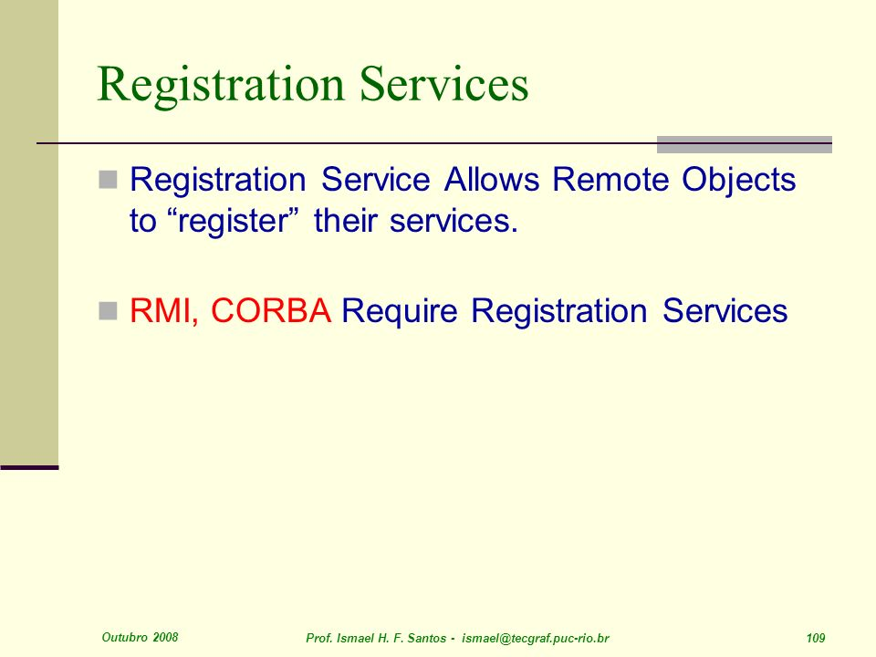 Outubro 2008 Prof. Ismael H. F. Santos - ismael@tecgraf.puc-rio.br 109 Registration Services Registration Service Allows Remote Objects to register th