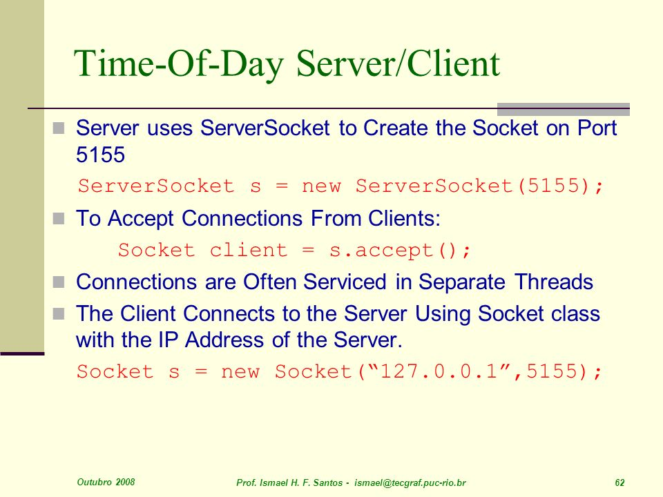 Outubro 2008 Prof. Ismael H. F. Santos - ismael@tecgraf.puc-rio.br 62 Time-Of-Day Server/Client Server uses ServerSocket to Create the Socket on Port