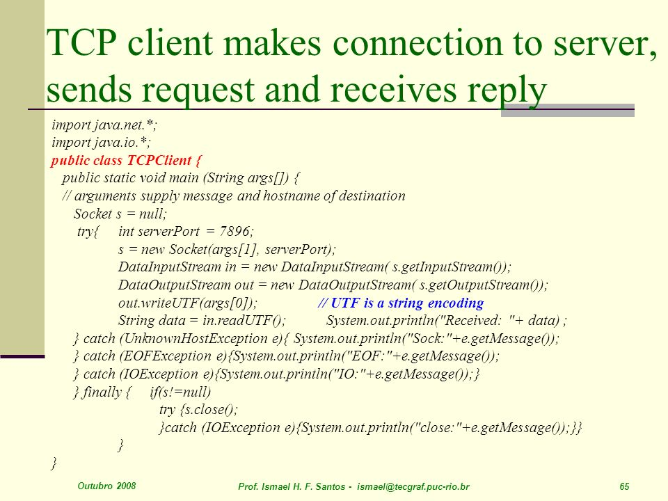 Outubro 2008 Prof. Ismael H. F. Santos - ismael@tecgraf.puc-rio.br 65 TCP client makes connection to server, sends request and receives reply import j