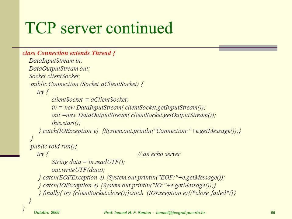 Outubro 2008 Prof. Ismael H. F. Santos - ismael@tecgraf.puc-rio.br 66 TCP server continued class Connection extends Thread { DataInputStream in; DataO