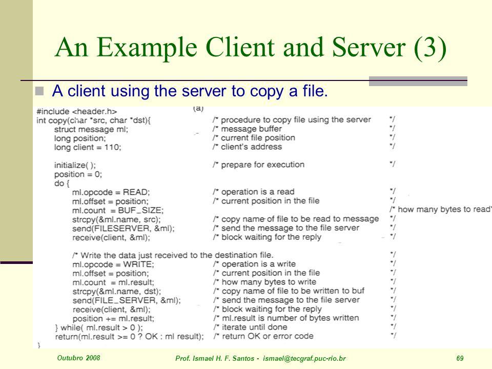 Outubro 2008 Prof. Ismael H. F. Santos - ismael@tecgraf.puc-rio.br 69 An Example Client and Server (3) A client using the server to copy a file.