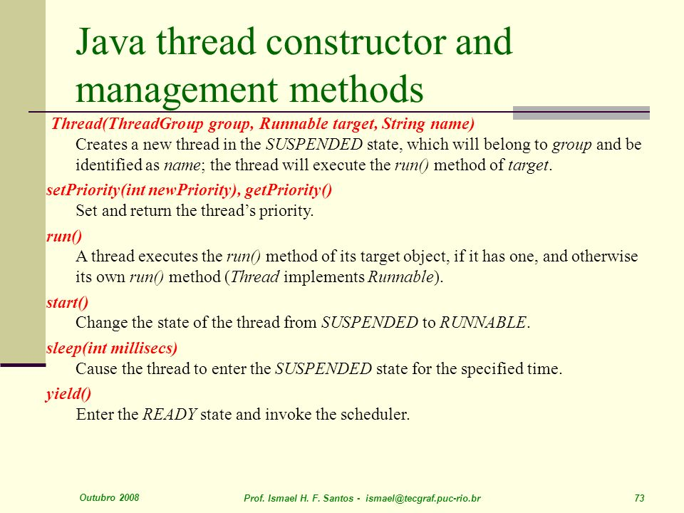 Outubro 2008 Prof. Ismael H. F. Santos - ismael@tecgraf.puc-rio.br 73 Java thread constructor and management methods Thread(ThreadGroup group, Runnabl