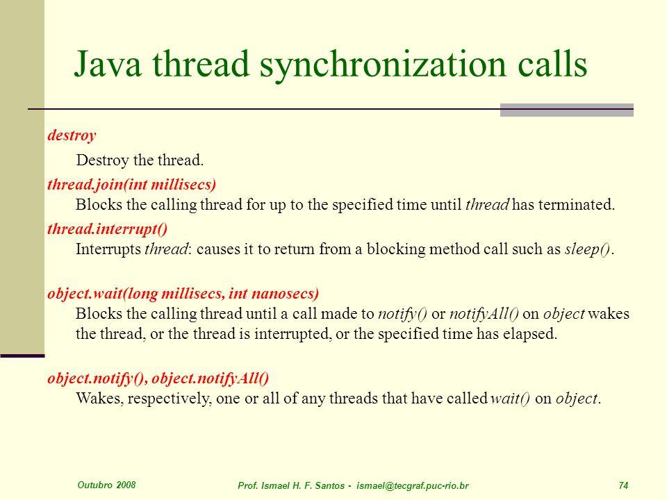 Outubro 2008 Prof. Ismael H. F. Santos - ismael@tecgraf.puc-rio.br 74 Java thread synchronization calls destroy Destroy the thread. thread.join(int mi