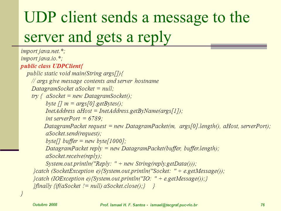 Outubro 2008 Prof. Ismael H. F. Santos - ismael@tecgraf.puc-rio.br 76 UDP client sends a message to the server and gets a reply import java.net.*; imp