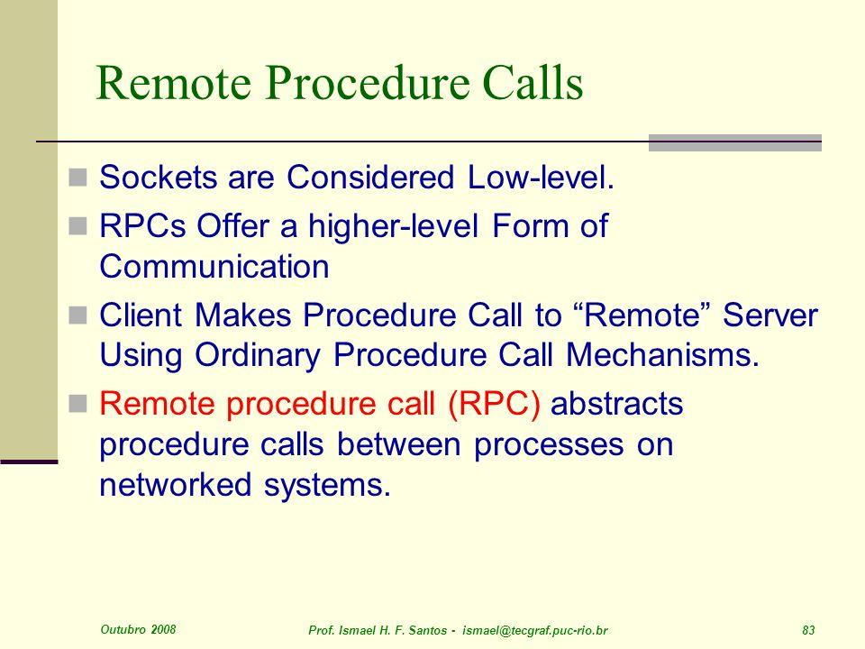 Outubro 2008 Prof. Ismael H. F. Santos - ismael@tecgraf.puc-rio.br 83 Remote Procedure Calls Sockets are Considered Low-level. RPCs Offer a higher-lev
