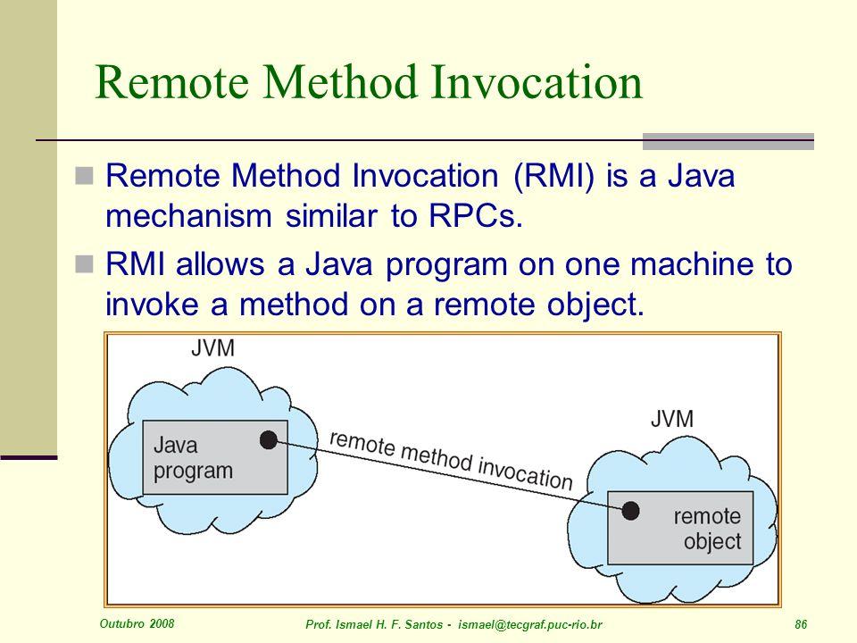 Outubro 2008 Prof. Ismael H. F. Santos - ismael@tecgraf.puc-rio.br 86 Remote Method Invocation Remote Method Invocation (RMI) is a Java mechanism simi