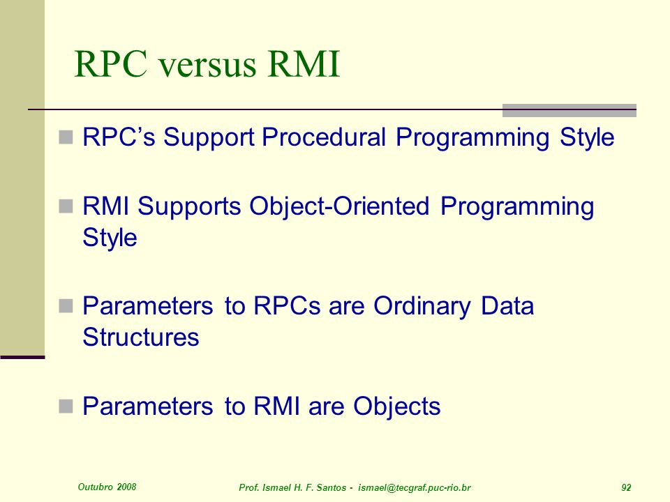 Outubro 2008 Prof. Ismael H. F. Santos - ismael@tecgraf.puc-rio.br 92 RPC versus RMI RPCs Support Procedural Programming Style RMI Supports Object-Ori