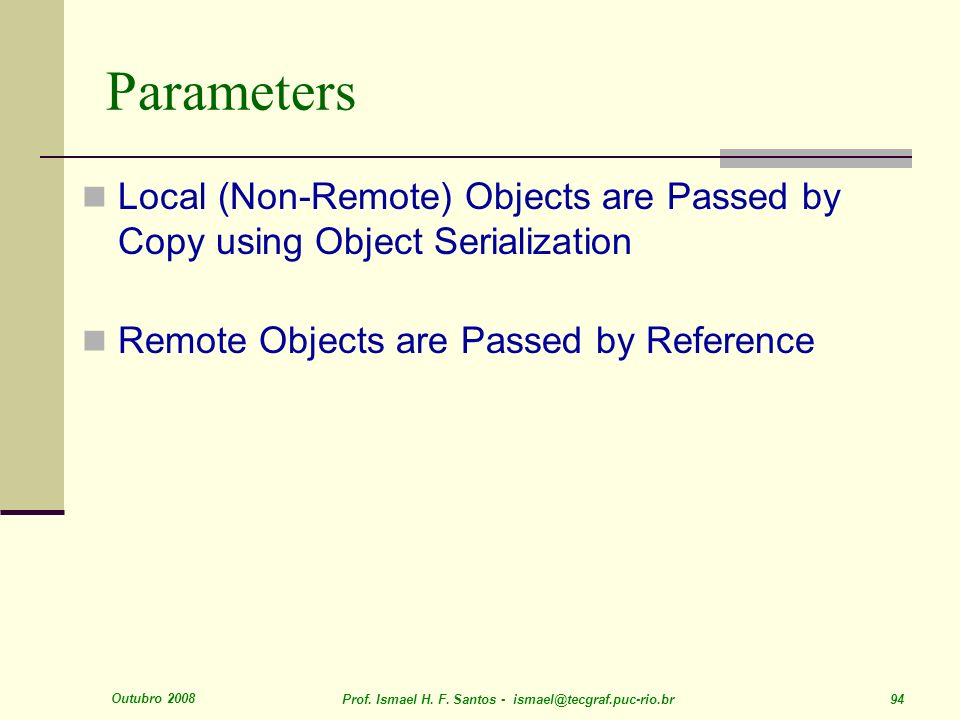 Outubro 2008 Prof. Ismael H. F. Santos - ismael@tecgraf.puc-rio.br 94 Parameters Local (Non-Remote) Objects are Passed by Copy using Object Serializat