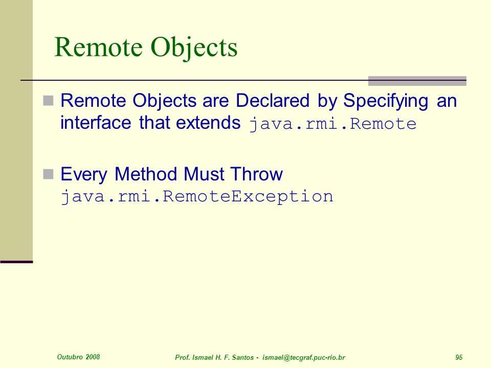 Outubro 2008 Prof. Ismael H. F. Santos - ismael@tecgraf.puc-rio.br 95 Remote Objects Remote Objects are Declared by Specifying an interface that exten
