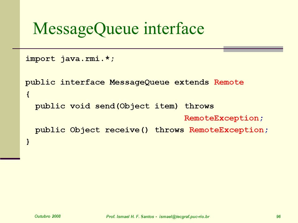 Outubro 2008 Prof. Ismael H. F. Santos - ismael@tecgraf.puc-rio.br 96 MessageQueue interface import java.rmi.*; public interface MessageQueue extends